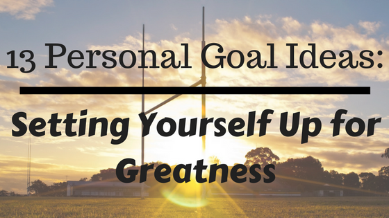 13 Personal Goal Ideas: Setting Yourself Up for Greatness