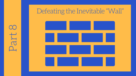 "Getting Unstuck Series Part #8: Defeating the Inevitable ""Wall"""