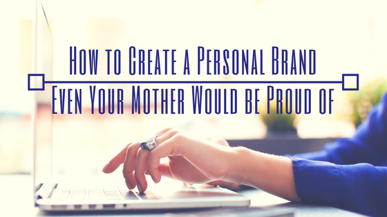 How to Create a Personal Brand Even Your Mother Would be Proud of