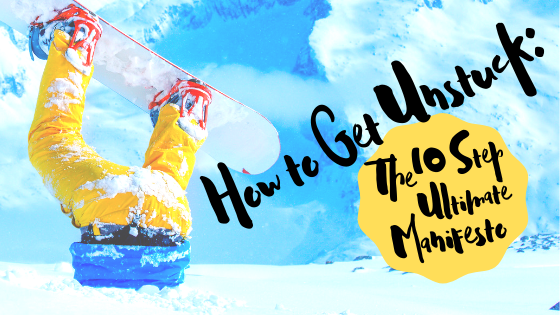 How to Get Unstuck: The 10 Step Ultimate Manifesto