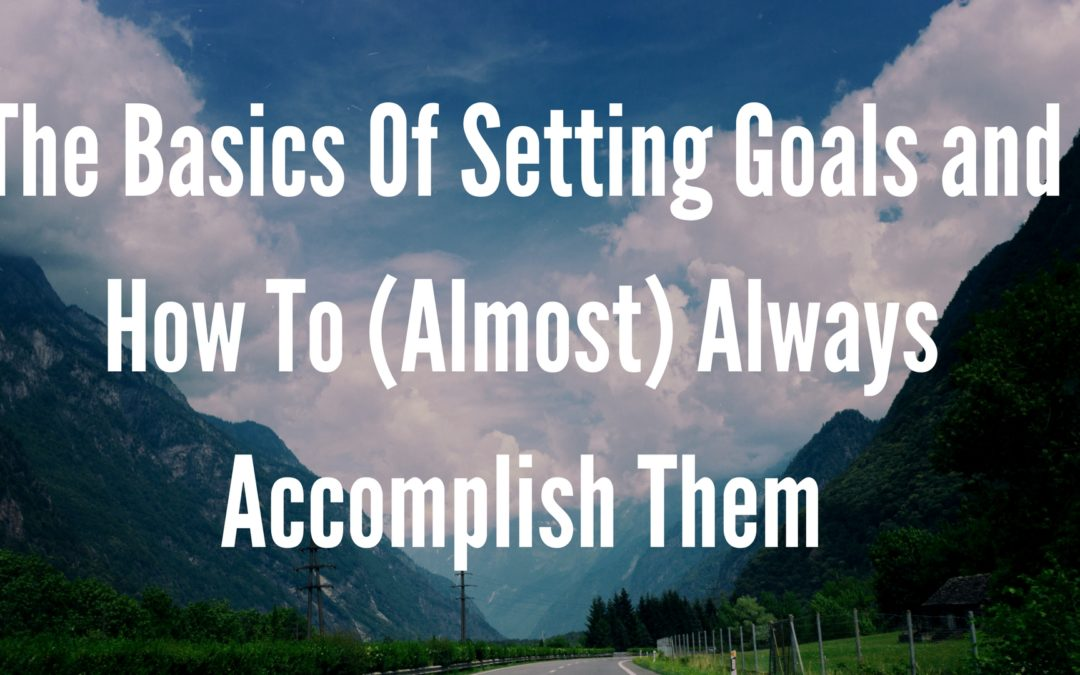The Basics Of Setting Goals And How To Almost Always Accomplish Them