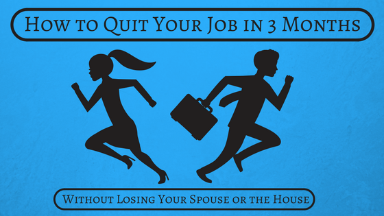 How to Quit Your Job in 3 Months (Without Losing Your Spouse or the House)