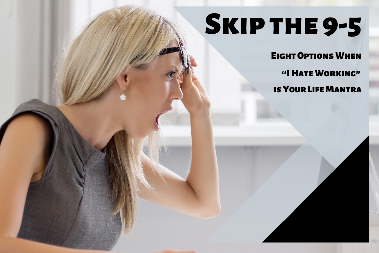 """Skip the 9-5: Eight Options When """"I Hate Working"""" is Your Life Mantra"""