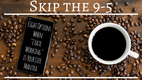 "Skip the 9-5: Eight Options When ""I Hate Working"" is Your Life Mantra"