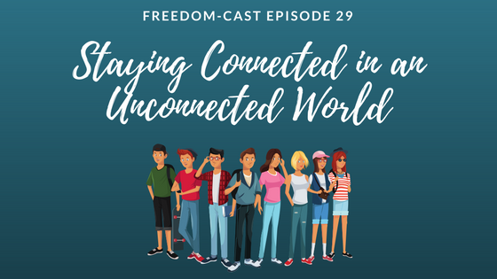 Freedom-Cast Episode 29: Staying Connected in an Unconnected World