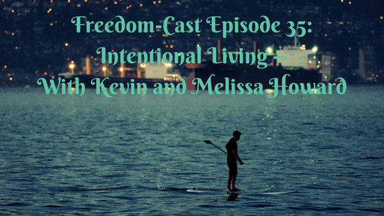 Freedom-Cast Episode 35: Intentional Living With Kevin and Melissa Howard