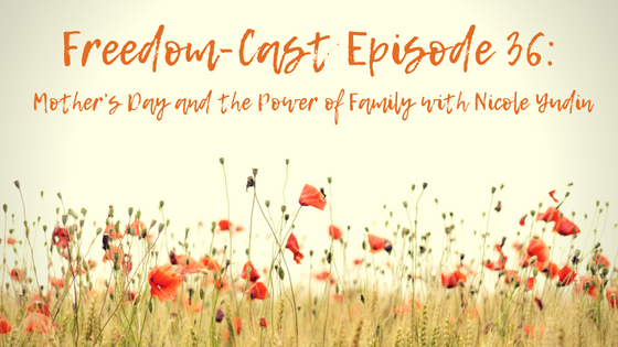 Freedom-Cast Episode 36: Mother's Day and the Power of Family with Nicole Yudin