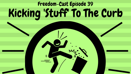 Freedom-Cast Episode 39: Kicking Stuff to the Curb