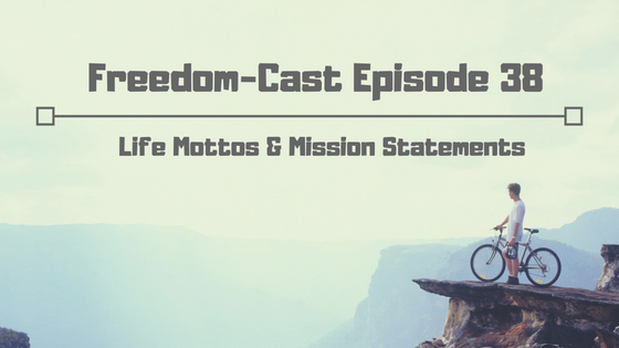 Freedom-Cast Episode 38: Life Mottos and Mission Statements