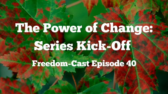 Freedom-Cast Episode 40: The Power of Change: Series Kick-off