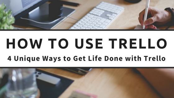 How to Use Trello: 4 Unique Ways to Get Life Done with Trello