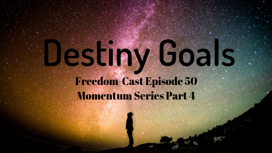 Freedom-Cast Episode 50 (Momentum Series #4) Destiny Goals