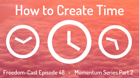 Freedom-Cast Episode 48 (Momentum Series #2) How to Create Time