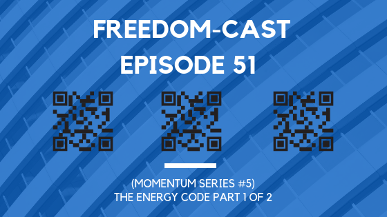 Freedom-Cast Episode 51 (Momentum Series #5) The Energy Code Part 1 of 2