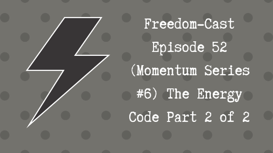Freedom-Cast Episode 52 (Momentum Series #6) The Energy Code Part 2 of 2