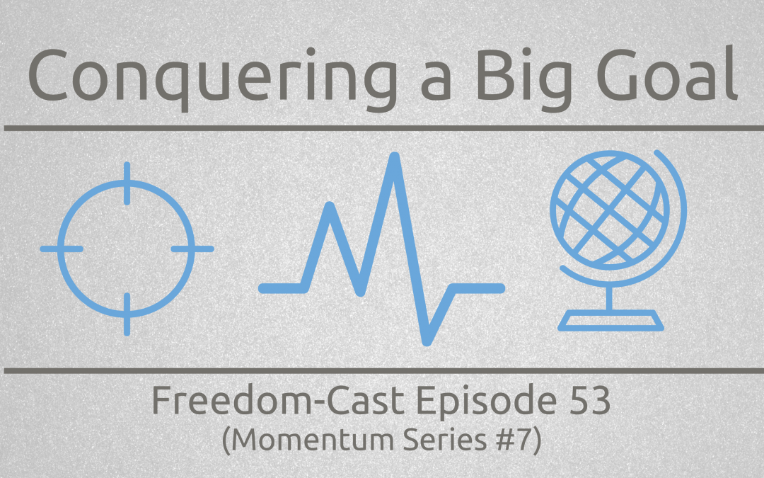 Freedom-Cast Episode 53 (Momentum Series #7) Conquering a Big Goal