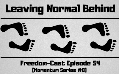 Freedom-Cast Episode 54 (Momentum Series #8) Leaving Normal Behind