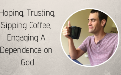 Hoping, Trusting, Sipping Coffee, Engaging A Dependence on God
