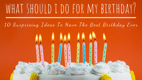What Should I Do for My Birthday? 10 Surprising Ideas to Have the Best Birthday Ever