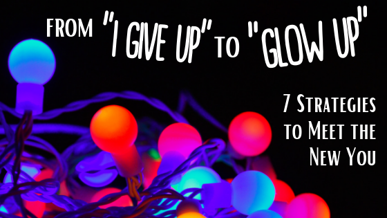 "From ""I Give up"" to ""Glow up"" — 7 Strategies to Meet the New You"