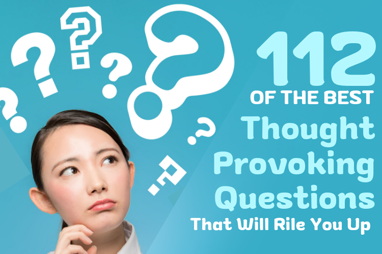 112 of the Best Thought Provoking Questions that will Rile You up