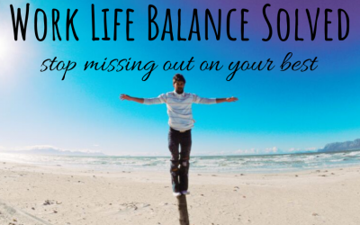 Work Life Balance Solved: Stop Missing Out on Your Best