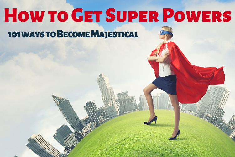 How to Get Super Powers: 101 Ways to Become Majestical