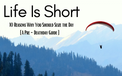 Life is Short: 10 Reasons Why You Should Seize the Day [A Pre-Deathday Guide]