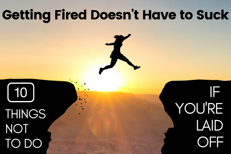 Getting Fired Doesn't Have to Suck: 10 Things NOT to do if Your Laid Off
